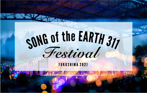 SONG OF THE EARTH 311 FESTIVAL - FUKUSHIMA 2021 -